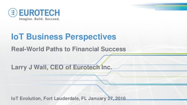 IoT Business Perspectives Real-World Paths to Financial Success Larry J Wall, CEO of Eurotech Inc. IoT Evolution, Fort Lau...