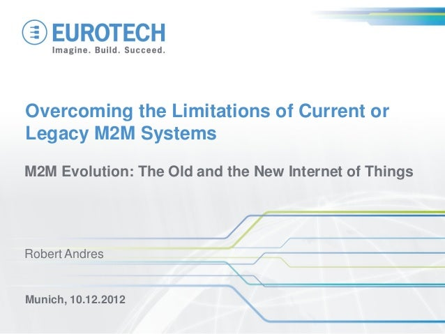 Overcoming the Limitations of Current orLegacy M2M SystemsM2M Evolution: The Old and the New Internet of ThingsMunich, 10....