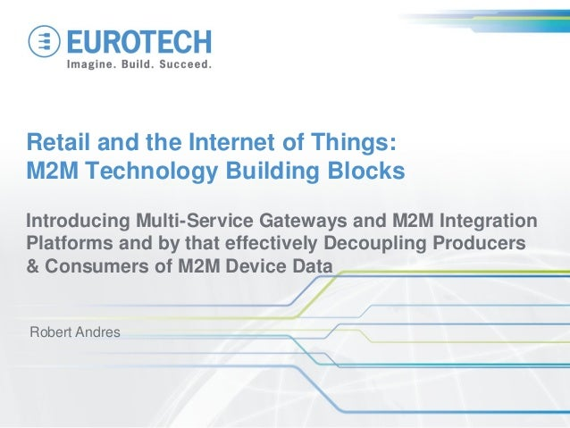 Retail and the Internet of Things:M2M Technology Building BlocksIntroducing Multi-Service Gateways and M2M IntegrationPlat...