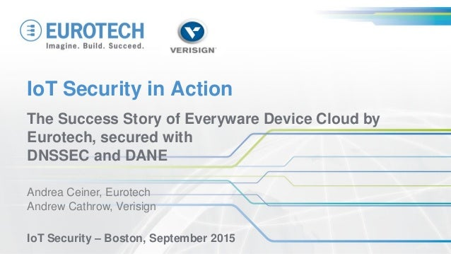 IoT Security in Action The Success Story of Everyware Device Cloud by Eurotech, secured with DNSSEC and DANE Andrea Ceiner...