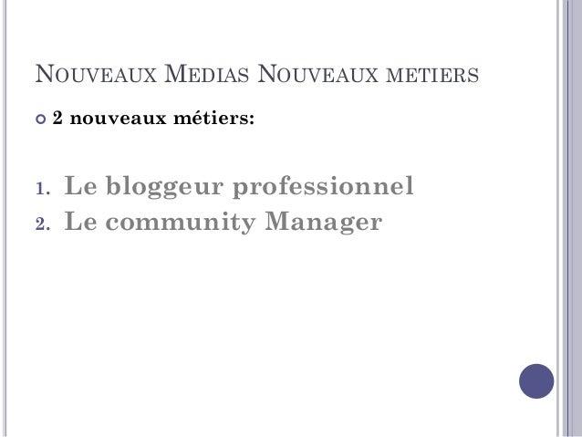NOUVEAUX MEDIAS NOUVEAUX MÉTIERS  Le bloggeur professionnel est une sorte de critique qui écrit sur des thèmes variés qui...