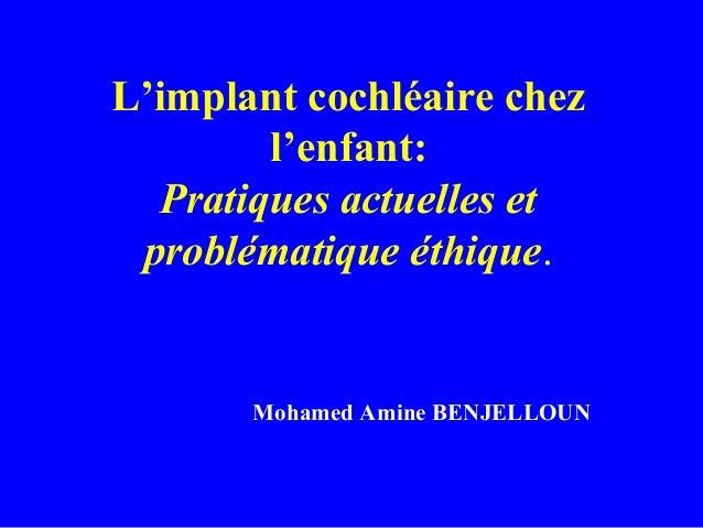 L'implant cochléaire chez         l'enfant:   Pratiques actuelles et problématique éthique.       Mohamed Amine BENJELLOUN