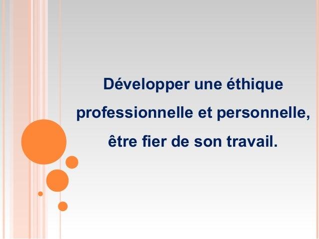 Développer une éthique professionnelle et personnelle, être fier de son travail.