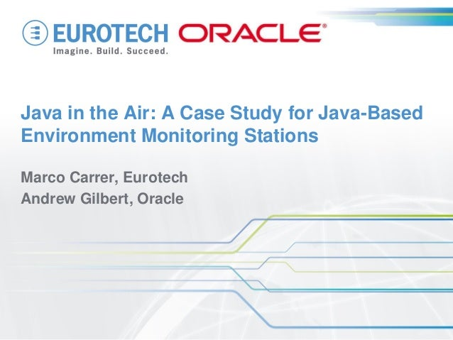 Java in the Air: A Case Study for Java-Based Environment Monitoring Stations  Marco Carrer, Eurotech  Andrew Gilbert, Orac...