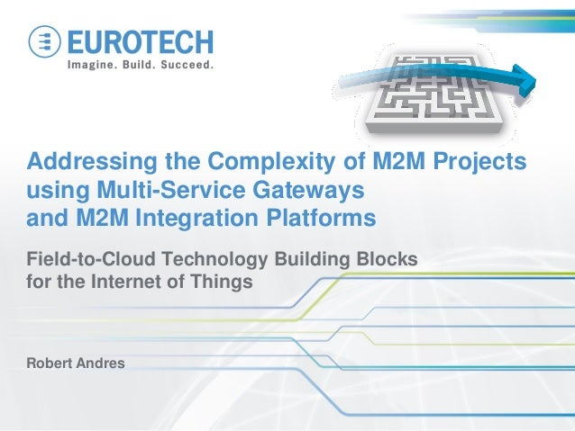 Field-to-Cloud Technology Building Blocks for the Internet of Things Robert Andres Addressing the Complexity of M2M Projec...