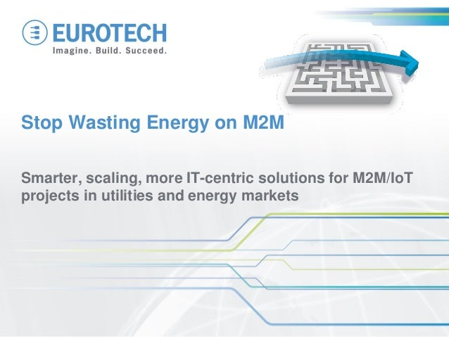 Smarter, scaling, more IT-centric solutions for M2M/IoT projects in utilities and energy markets  Stop Wasting Energy on M...