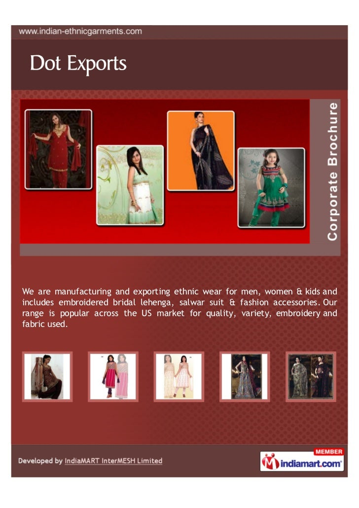 We are manufacturing and exporting ethnic wear for men, women & kids andincludes embroidered bridal lehenga, salwar suit &...