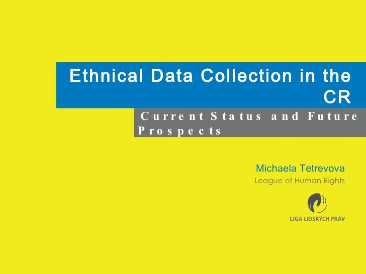 Ethnical Data Collection in the CR Michaela Tetrevova League of Human Rights Current Status and Future Prospects