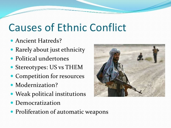 what causes ethnic conflict and violence Both practical and normative reasons there is a good argument for abandoning   'ethnic war' or 'ethnic violence')—loosely defined as political or social conflict.