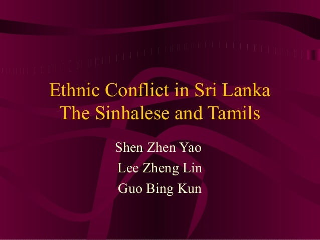Ethnic Conflict in Sri Lanka The Sinhalese and Tamils Shen Zhen Yao Lee Zheng Lin Guo Bing Kun