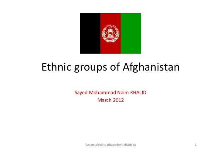 Ethnic	  groups	  of	  Afghanistan	           Sayed	  Mohammad	  Naim	  KHALID	                      March	  2012	        ...