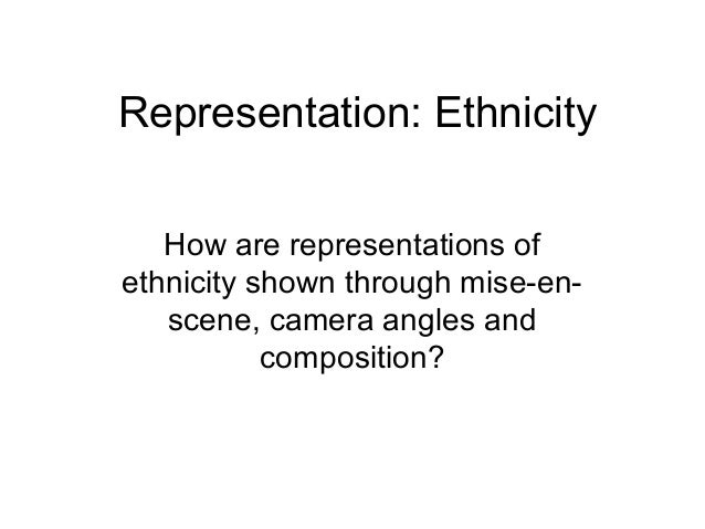 Representation: Ethnicity  How are representations of  ethnicity shown through mise-en-scene,  camera angles and  composit...