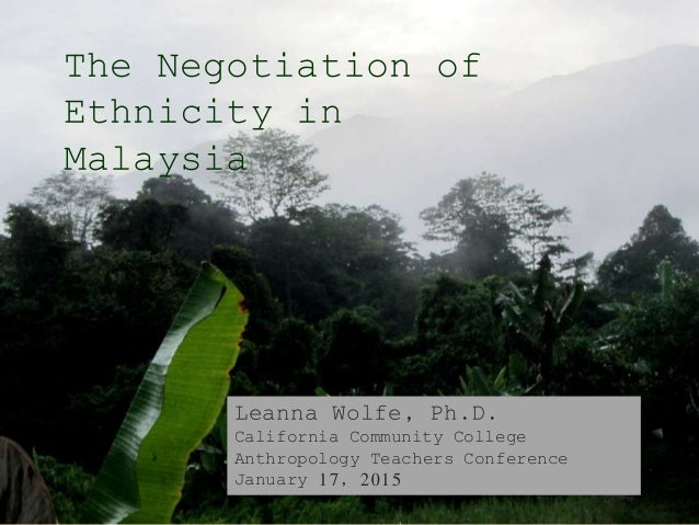 The Negotiation of Ethnicity in Malaysia Leanna Wolfe, Ph.D. California Community College Anthropology Teachers Conference...