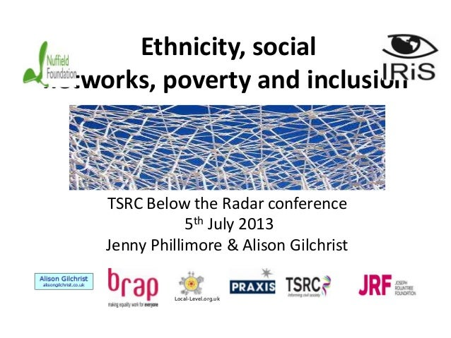 Ethnicity, social networks, poverty and inclusion TSRC Below the Radar conference 5th July 2013 Jenny Phillimore & Alison ...