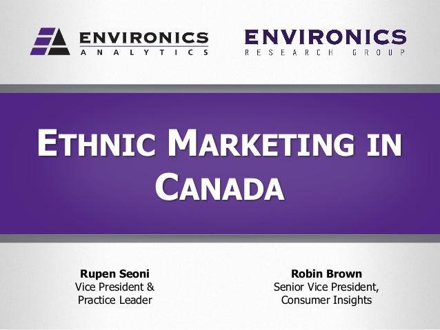 ETHNIC MARKETING IN CANADA Rupen Seoni Vice President & Practice Leader Robin Brown Senior Vice President, Consumer Insigh...