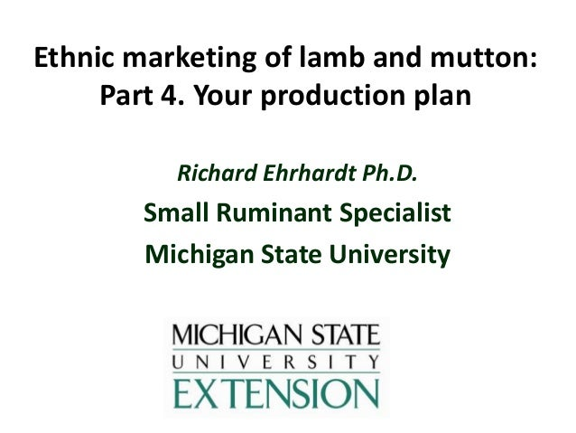 Ethnic marketing of lamb and mutton: Part 4. Your production plan Richard Ehrhardt Ph.D.  Small Ruminant Specialist Michig...