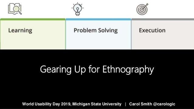 Gearing Up for Ethnography World Usability Day 2019, Michigan State University   Carol Smith @carologic