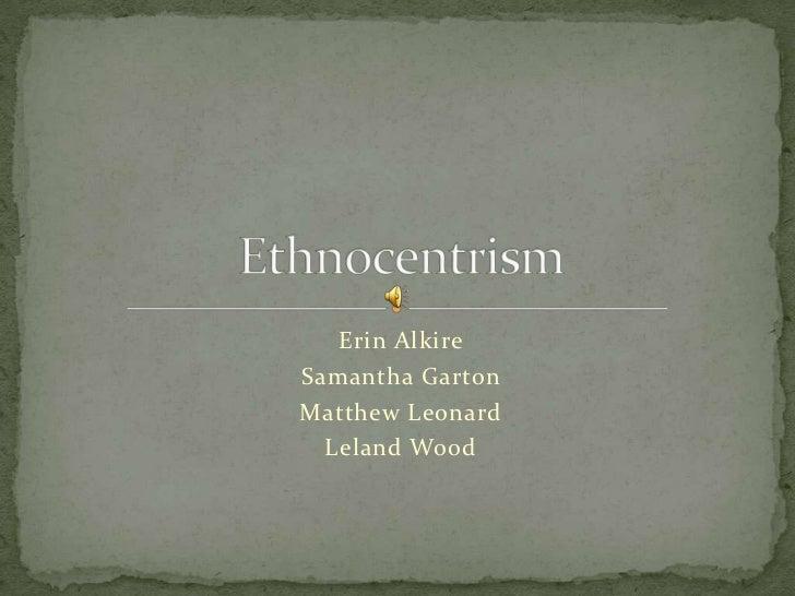 Erin Alkire<br />Samantha Garton<br />Matthew Leonard <br />Leland Wood<br />Ethnocentrism<br />