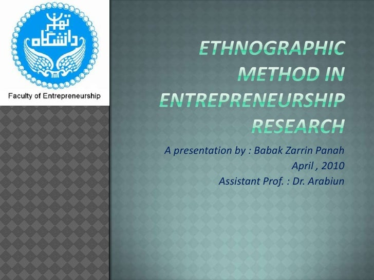 Ethnographic method in  entrepreneurship research<br />A presentation by : BabakZarrinPanah<br />April , 2010<br />Assista...