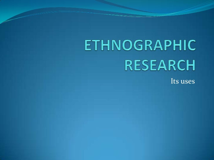 ETHNOGRAPHIC RESEARCH<br />Its uses <br />