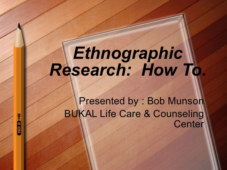 Ethnographic Research:  How To. Presented by : Bob Munson BUKAL Life Care & Counseling Center
