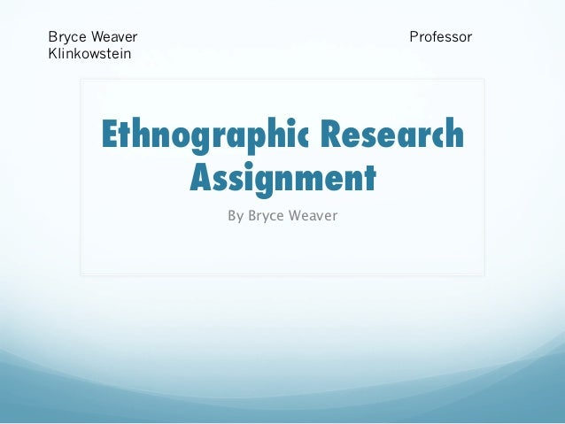 Bryce Weaver Klinkowstein  Professor  Ethnographic Research Assignment By Bryce Weaver