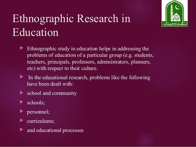 Ethnographic Research in Education  Ethnographic study in education helps in addressing the problems of education of a pa...