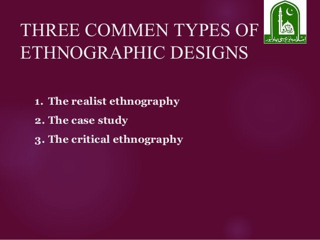THREE COMMEN TYPES OF ETHNOGRAPHIC DESIGNS 1. The realist ethnography 2. The case study 3. The critical ethnography