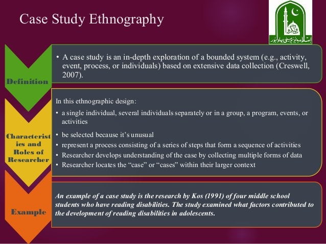 Case Study Ethnography Definition • A case study is an in-depth exploration of a bounded system (e.g., activity, event, pr...