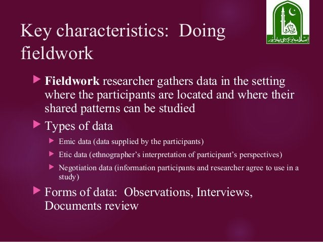 Key characteristics: Doing fieldwork  Fieldwork researcher gathers data in the setting where the participants are located...