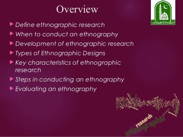 Overview  Define ethnographic research  When to conduct an ethnography  Development of ethnographic research  Types of...