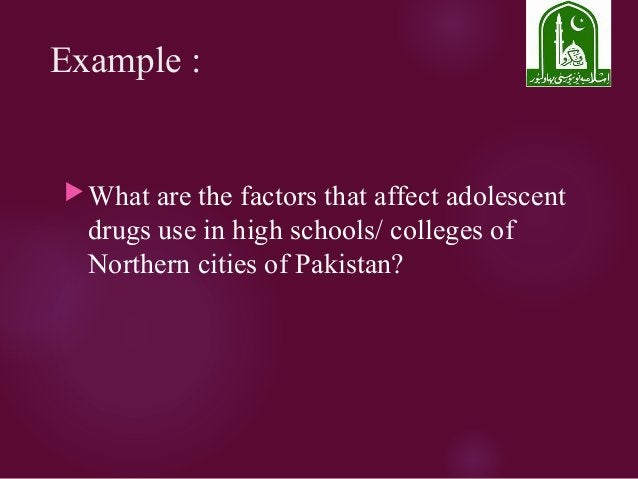 Example : What are the factors that affect adolescent drugs use in high schools/ colleges of Northern cities of Pakistan?