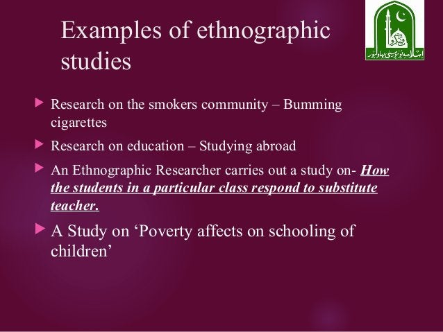 Examples of ethnographic studies  Research on the smokers community – Bumming cigarettes  Research on education – Studyi...