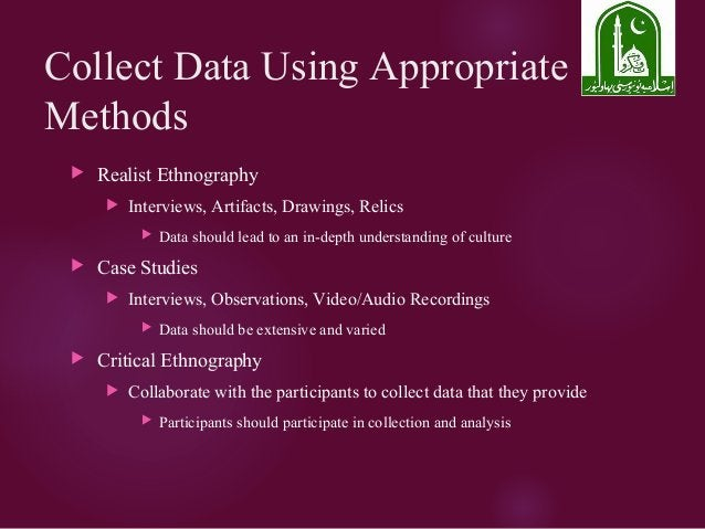 Collect Data Using Appropriate Methods  Realist Ethnography  Interviews, Artifacts, Drawings, Relics  Data should lead ...