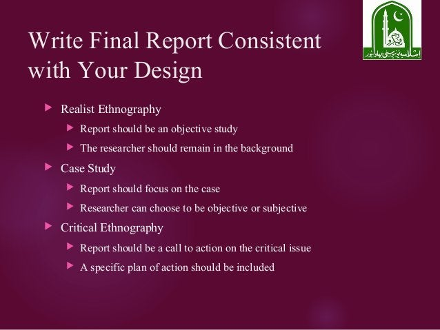 Write Final Report Consistent with Your Design  Realist Ethnography  Report should be an objective study  The researche...