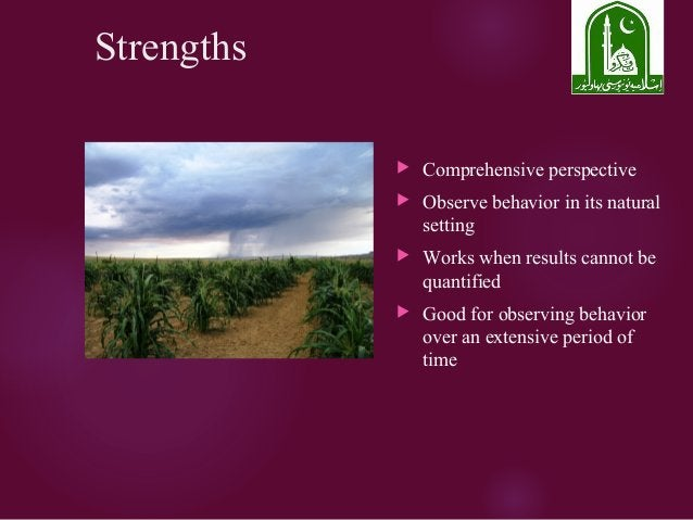 Strengths  Comprehensive perspective  Observe behavior in its natural setting  Works when results cannot be quantified ...