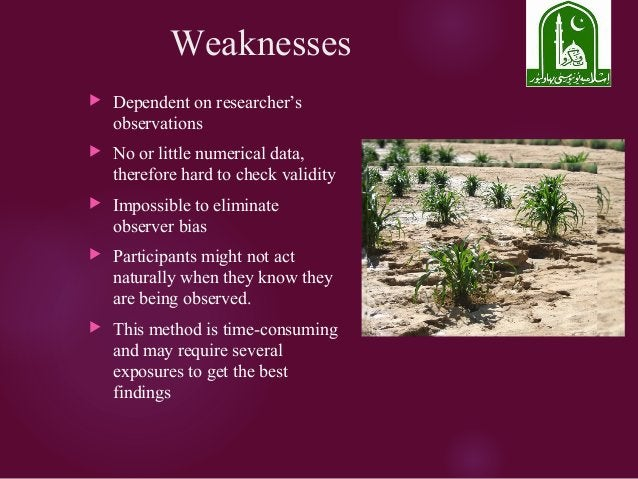 Weaknesses  Dependent on researcher's observations  No or little numerical data, therefore hard to check validity  Impo...