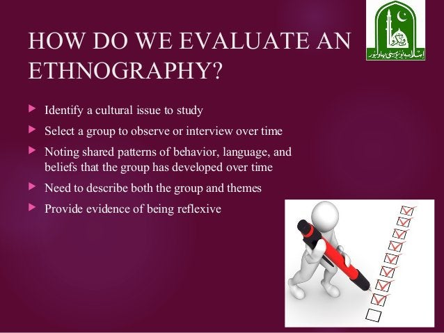 HOW DO WE EVALUATE AN ETHNOGRAPHY?  Identify a cultural issue to study  Select a group to observe or interview over time...