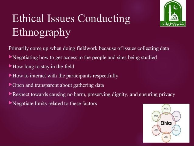 Ethical Issues Conducting Ethnography Primarily come up when doing fieldwork because of issues collecting data Negotiatin...