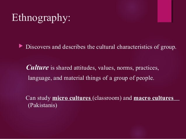 Ethnography:  Discovers and describes the cultural characteristics of group. Culture is shared attitudes, values, norms, ...