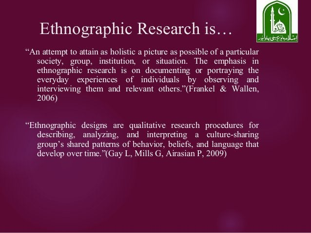 """Ethnographic Research is… """"An attempt to attain as holistic a picture as possible of a particular society, group, institut..."""