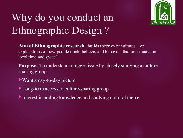 """Why do you conduct an Ethnographic Design ? Aim of Ethnographic research """"builds theories of cultures – or explanations of..."""