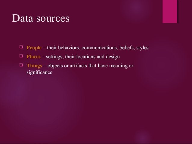 Data sources  People – their behaviors, communications, beliefs, styles  Places – settings, their locations and design ...