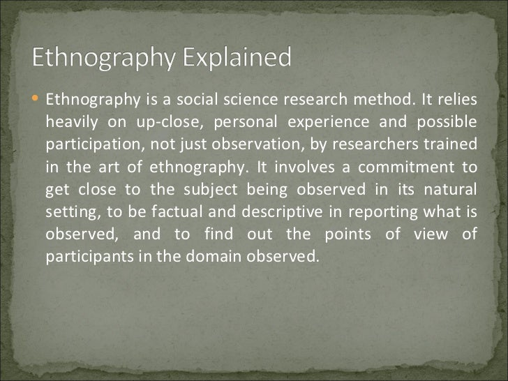 ethnographic scientific method and research Types of research 1 various types of researches vaisali k b070225ar  ethnographic research • not everything can be quantified, or quantified easily, individuals can be studied in more.