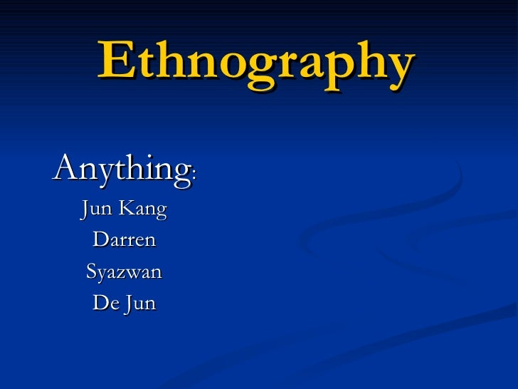 Ethnography Anything : Jun Kang Darren Syazwan De Jun