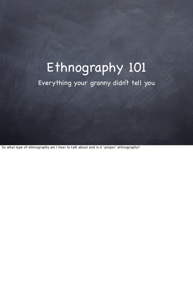 Ethnography 101Everything your granny didn't tell youSo what type of ethnography am I hear to talk about and is it 'proper...