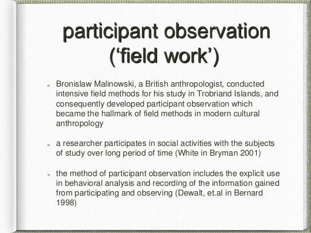 malinowskis participant observation in modern anthropology Malinowski was one of the most important anthropologists of the 20th century and is most famous for his emphasis on the importance of fieldwork and participant observation malinowski's ideas were a great influence and contributed to the building of modern anthropological methodology.