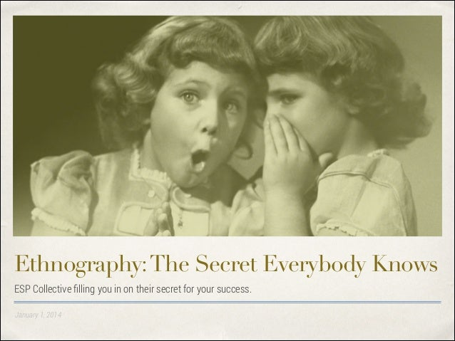 Ethnography: The Secret Everybody Knows ESP Collective filling you in on their secret for your success. January 1, 2014