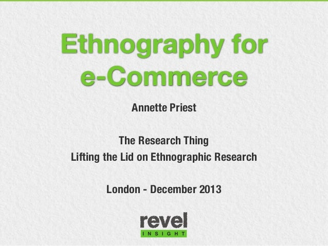 Ethnography for e-Commerce Annette Priest The Research Thing Lifting the Lid on Ethnographic Research London - December 20...