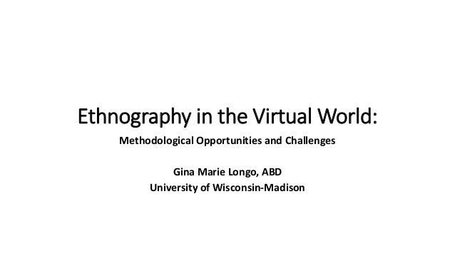 Ethnography in the Virtual World: Methodological Opportunities and Challenges Gina Marie Longo, ABD University of Wisconsi...
